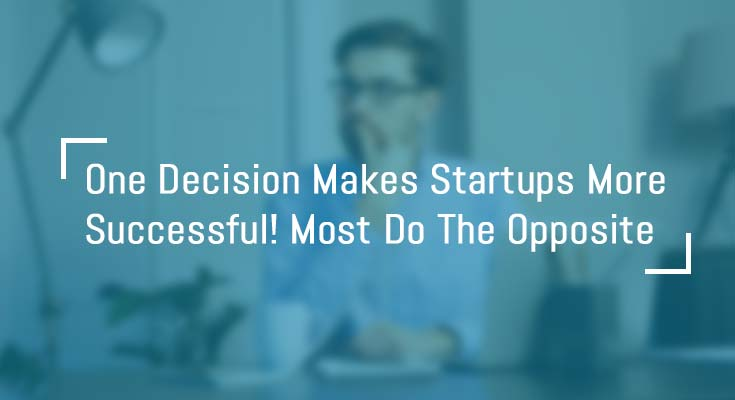 one-decision-makes-startups-more-successful-most-do-the-opposite