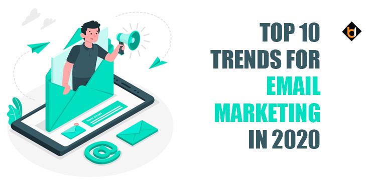 TOP 10 TRENDS FOR EMAIL MARKETING IN 2020