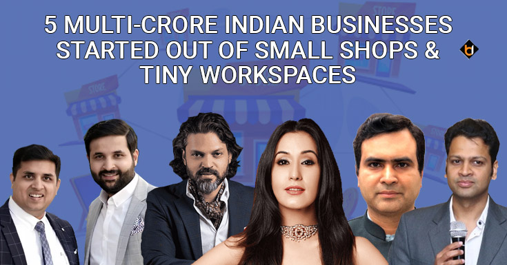 5 Multi-Crore Indian Businesses Started Out of Small Shops and Tiny Workspaces