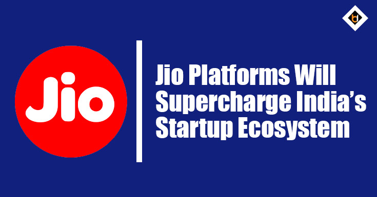 Jio Platforms Will Supercharge India's Startup Ecosystem