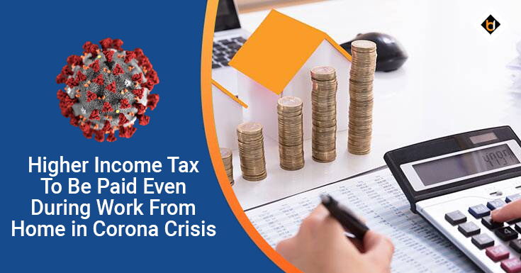 Higher Income Tax To Be Paid Even During Work From Home in Corona Crisis